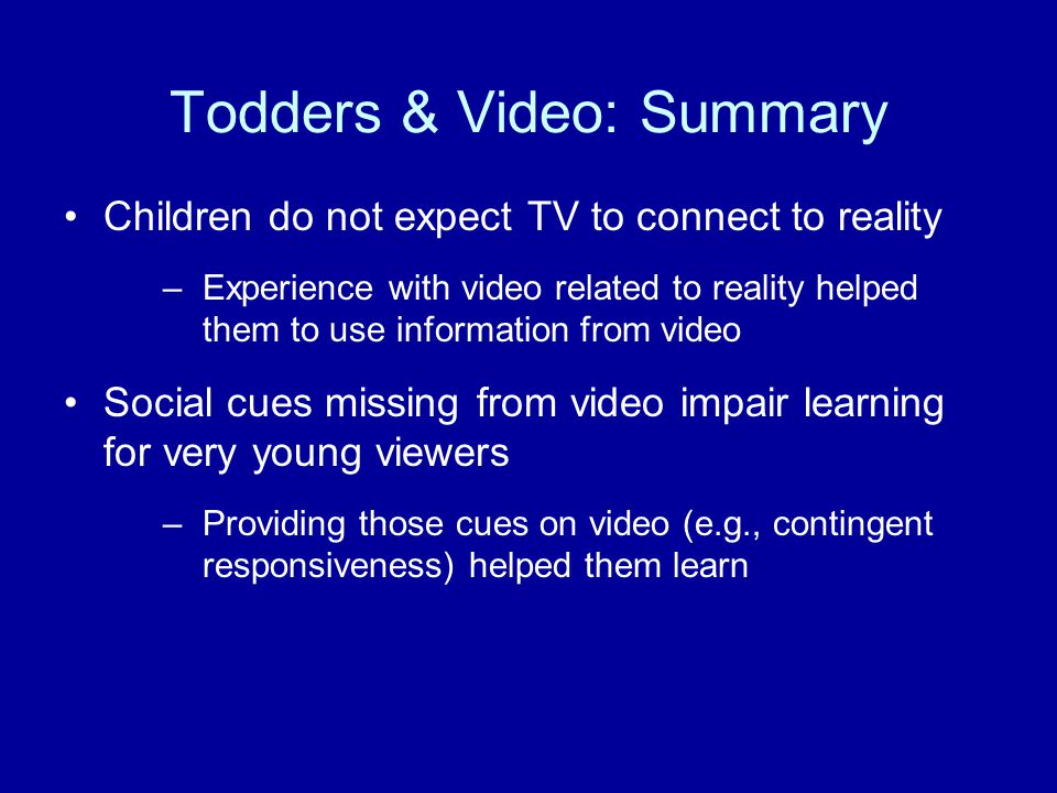 Todders & Video: Summary Children do not expect TV to connect to reality –Experience with video related to reality helped them to use information from
