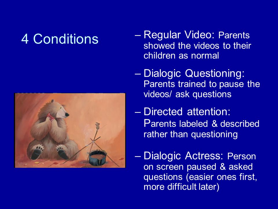 4 Conditions –Regular Video: Parents showed the videos to their children as normal –Dialogic Questioning: Parents trained to pause the videos/ ask que