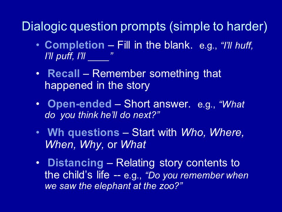 Dialogic question prompts (simple to harder) Completion – Fill in the blank. e.g., Ill huff, Ill puff, Ill ____ Recall – Remember something that happe