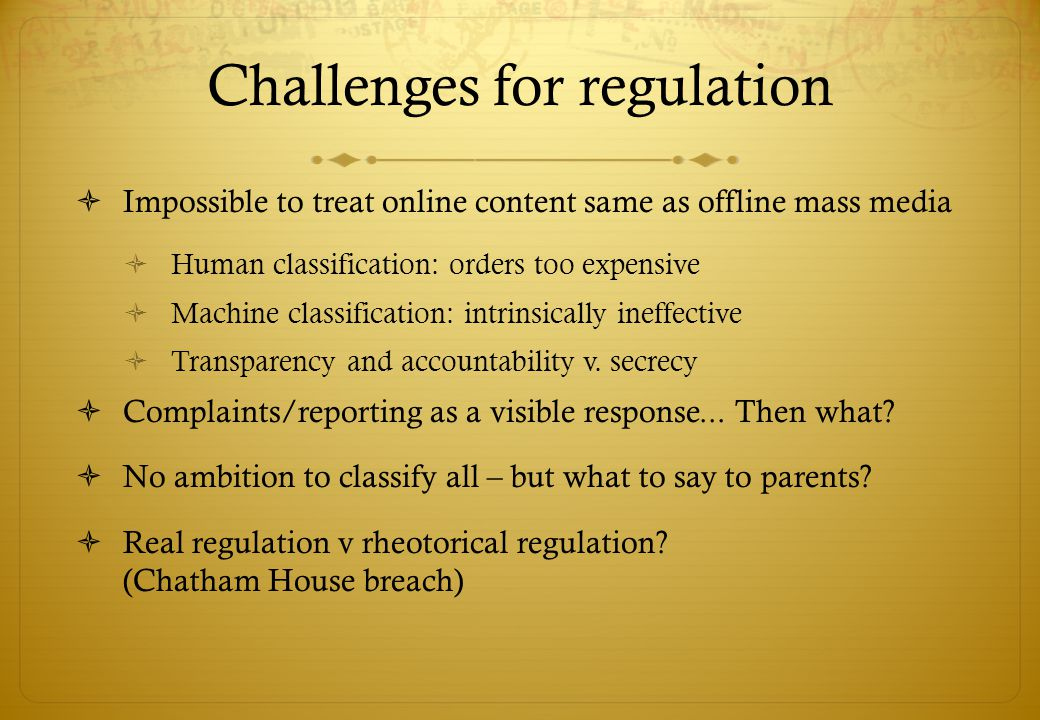 Challenges for regulation Impossible to treat online content same as offline mass media Human classification: orders too expensive Machine classification: intrinsically ineffective Transparency and accountability v.