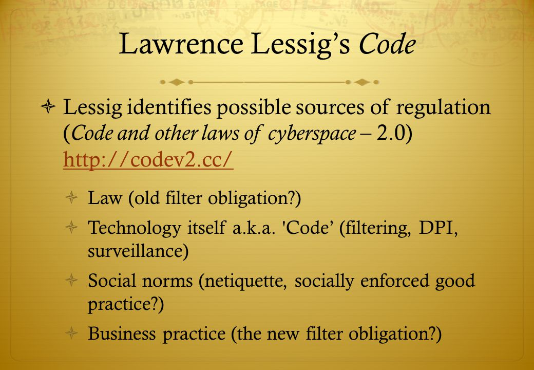 Lawrence Lessigs Code Lessig identifies possible sources of regulation ( Code and other laws of cyberspace – 2.0) http://codev2.cc/ http://codev2.cc/ Law (old filter obligation ) Technology itself a.k.a.