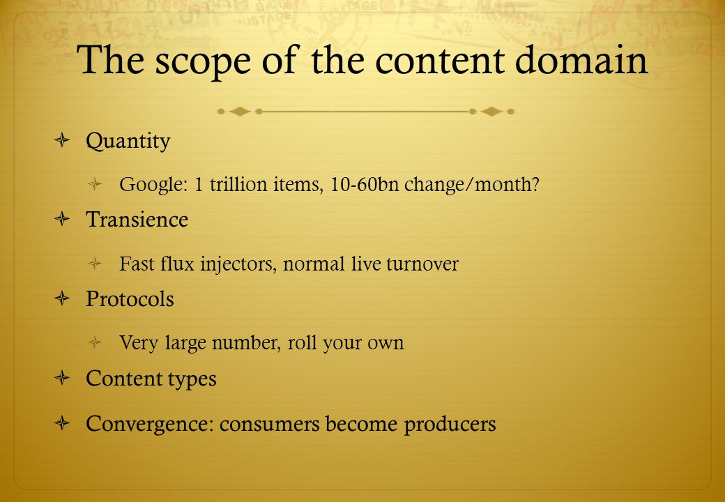 The scope of the content domain Quantity Google: 1 trillion items, 10-60bn change/month.