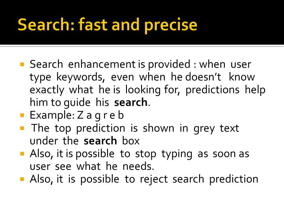 Search enhancement is provided : when user type keywords, even when he doesnt know exactly what he is looking for, predictions help him to guide his search.