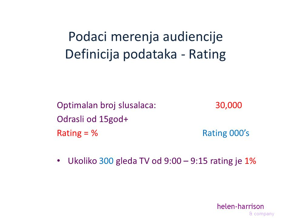 helen-harrison & company Podaci merenja audiencije Definicija podataka - Rating Optimalan broj slusalaca: 30,000 Odrasli od 15god+ Rating = % Rating 000s Ukoliko 300 gleda TV od 9:00 – 9:15 rating je 1%