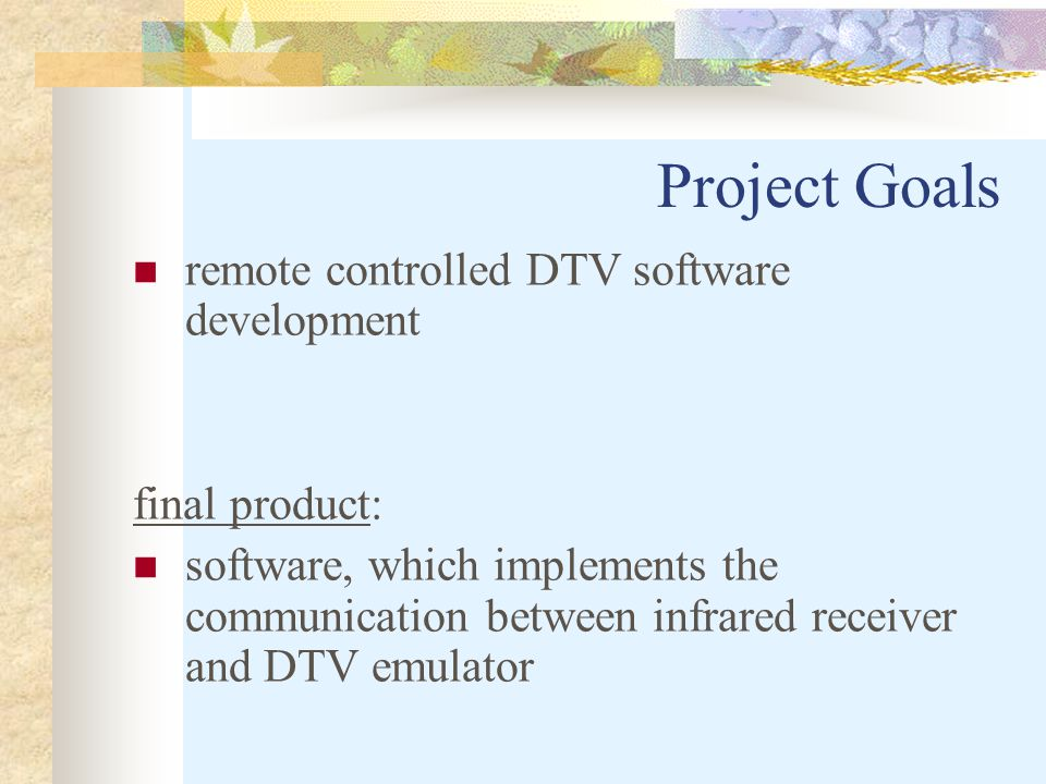 Project Goals remote controlled DTV software development final product: software, which implements the communication between infrared receiver and DTV emulator