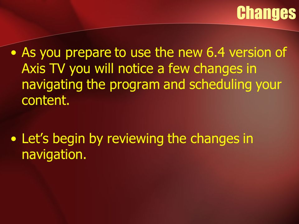 Changes As you prepare to use the new 6.4 version of Axis TV you will notice a few changes in navigating the program and scheduling your content.