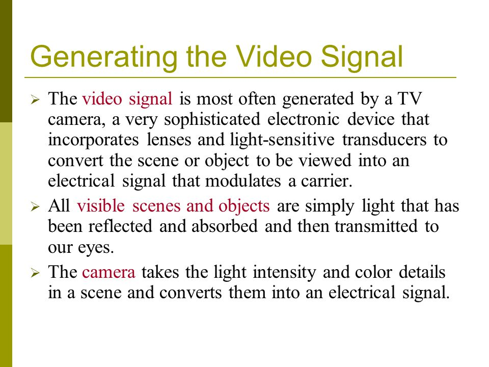 Generating the Video Signal The video signal is most often generated by a TV camera, a very sophisticated electronic device that incorporates lenses a
