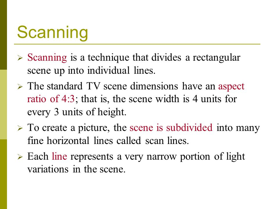 Scanning Scanning is a technique that divides a rectangular scene up into individual lines. The standard TV scene dimensions have an aspect ratio of 4