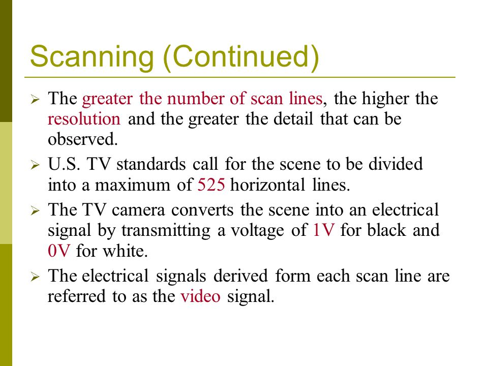 Scanning (Continued) The greater the number of scan lines, the higher the resolution and the greater the detail that can be observed. U.S. TV standard