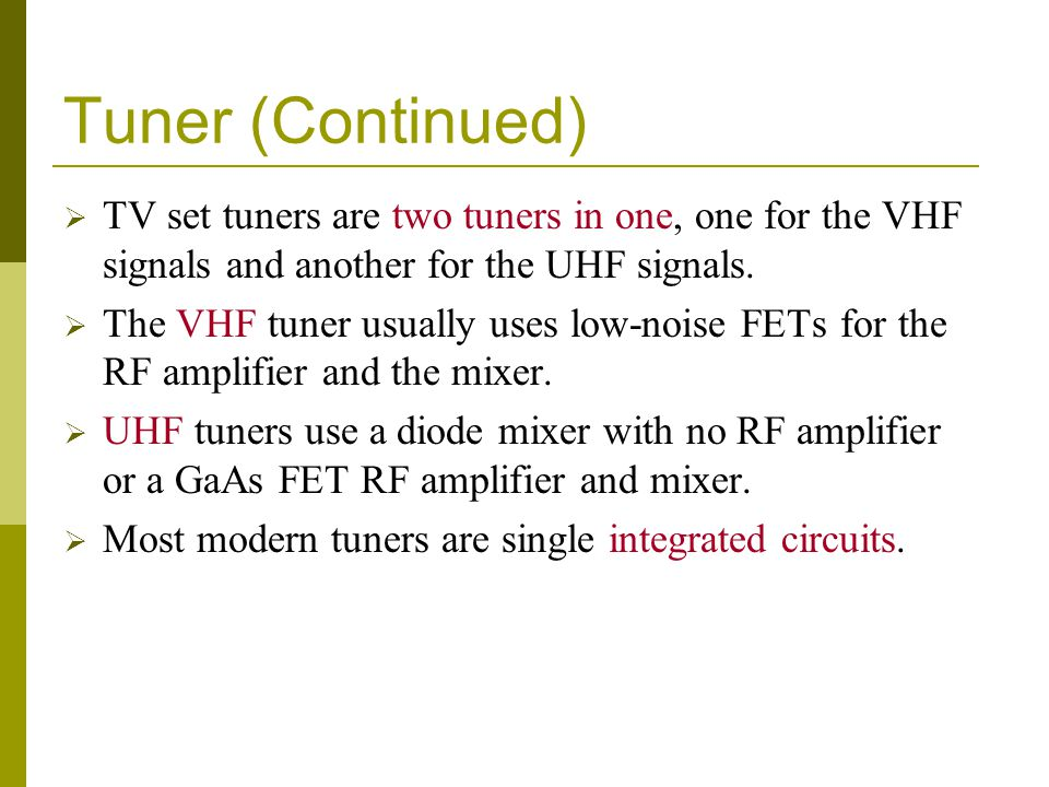 Tuner (Continued) TV set tuners are two tuners in one, one for the VHF signals and another for the UHF signals. The VHF tuner usually uses low-noise F