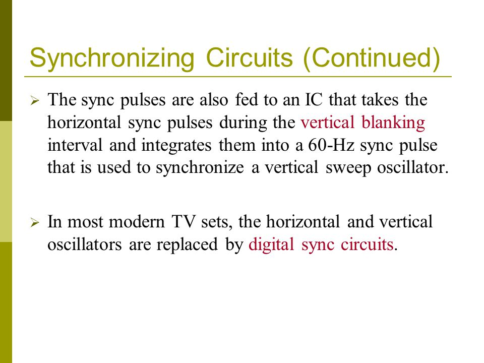 Synchronizing Circuits (Continued) The sync pulses are also fed to an IC that takes the horizontal sync pulses during the vertical blanking interval a