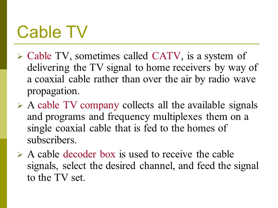Cable TV Cable TV, sometimes called CATV, is a system of delivering the TV signal to home receivers by way of a coaxial cable rather than over the air
