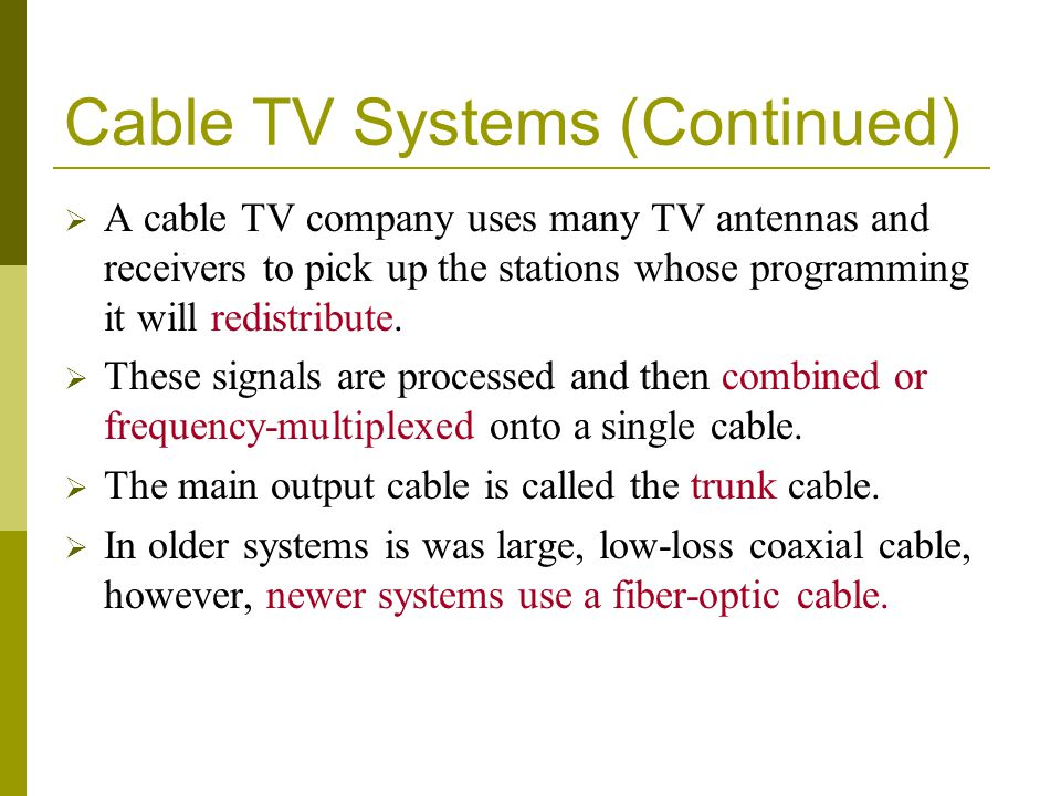 Cable TV Systems (Continued) A cable TV company uses many TV antennas and receivers to pick up the stations whose programming it will redistribute. Th