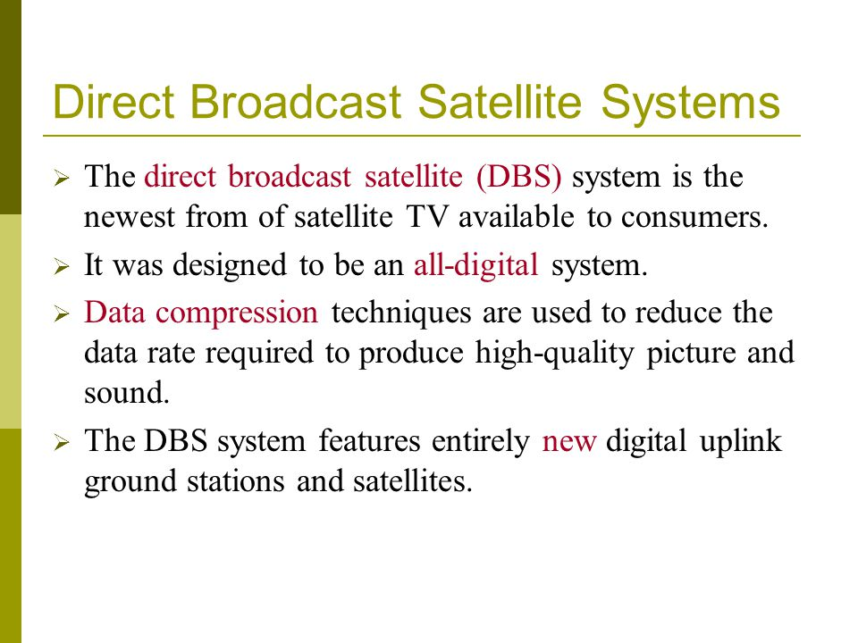 Direct Broadcast Satellite Systems The direct broadcast satellite (DBS) system is the newest from of satellite TV available to consumers. It was desig