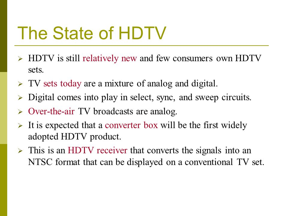 The State of HDTV HDTV is still relatively new and few consumers own HDTV sets. TV sets today are a mixture of analog and digital. Digital comes into