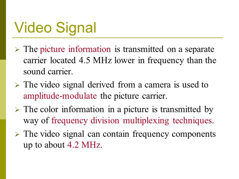 Video Signal The picture information is transmitted on a separate carrier located 4.5 MHz lower in frequency than the sound carrier. The video signal