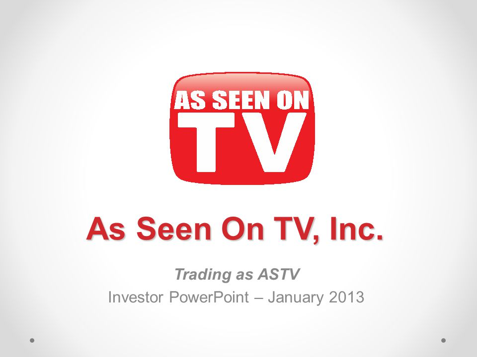 Trading as ASTV Investor PowerPoint – January 2013 As Seen On TV, Inc.