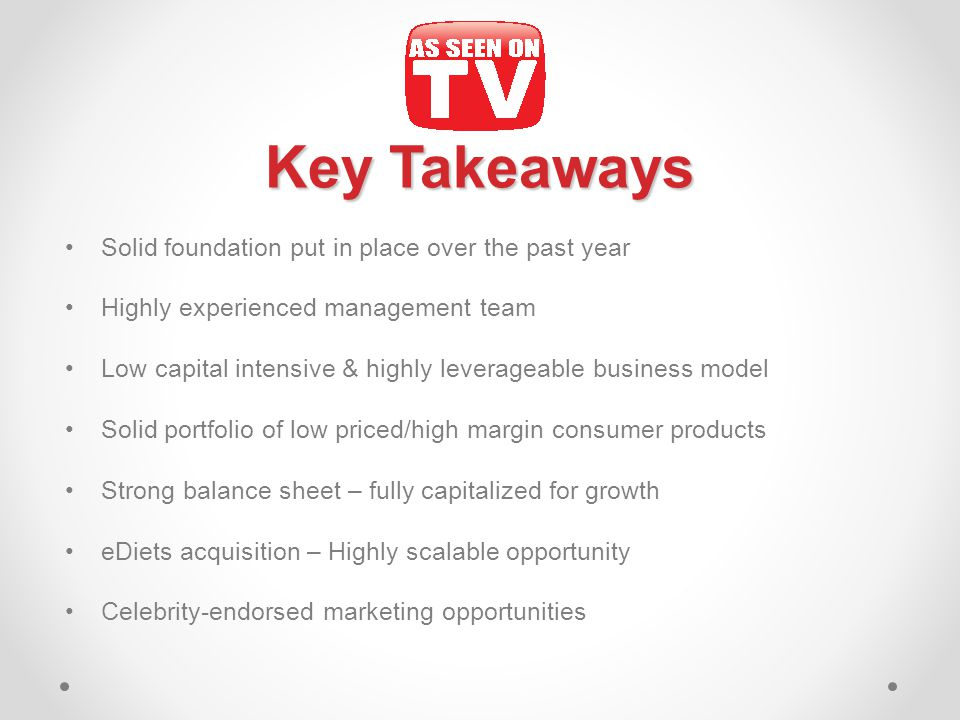 Key Takeaways Solid foundation put in place over the past year Highly experienced management team Low capital intensive & highly leverageable business model Solid portfolio of low priced/high margin consumer products Strong balance sheet – fully capitalized for growth eDiets acquisition – Highly scalable opportunity Celebrity-endorsed marketing opportunities