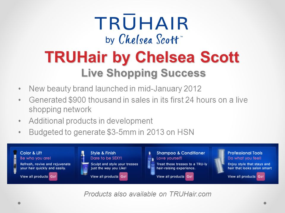 TRUHair by Chelsea Scott Live Shopping Success Live Shopping Success New beauty brand launched in mid-January 2012 Generated $900 thousand in sales in its first 24 hours on a live shopping network Additional products in development Budgeted to generate $3-5mm in 2013 on HSN Products also available on TRUHair.com