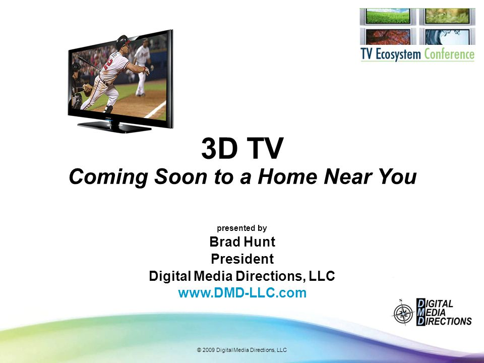 © 2009 Digital Media Directions, LLC Interest in 3D is growing For consumers who have seen a 3D movie in the last year, 52% say they will see another one over the next 24 months.* *CEA & ETC 3-D TV Market Research Report 2009
