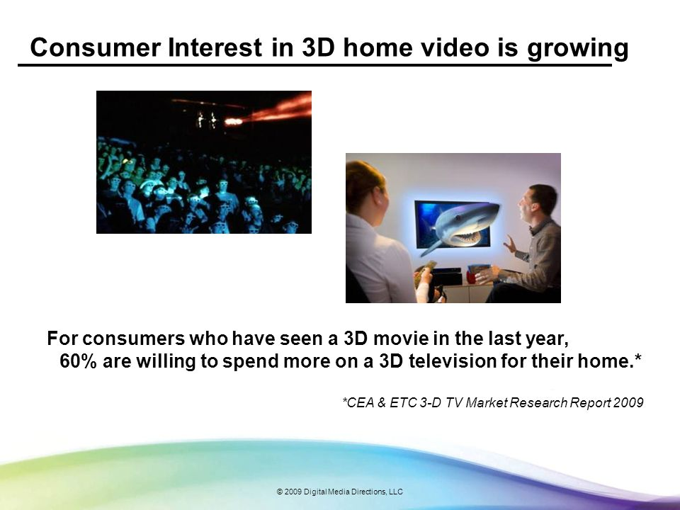 © 2009 Digital Media Directions, LLC Consumer Interest in 3D home video is growing For consumers who have seen a 3D movie in the last year, 60% are wi