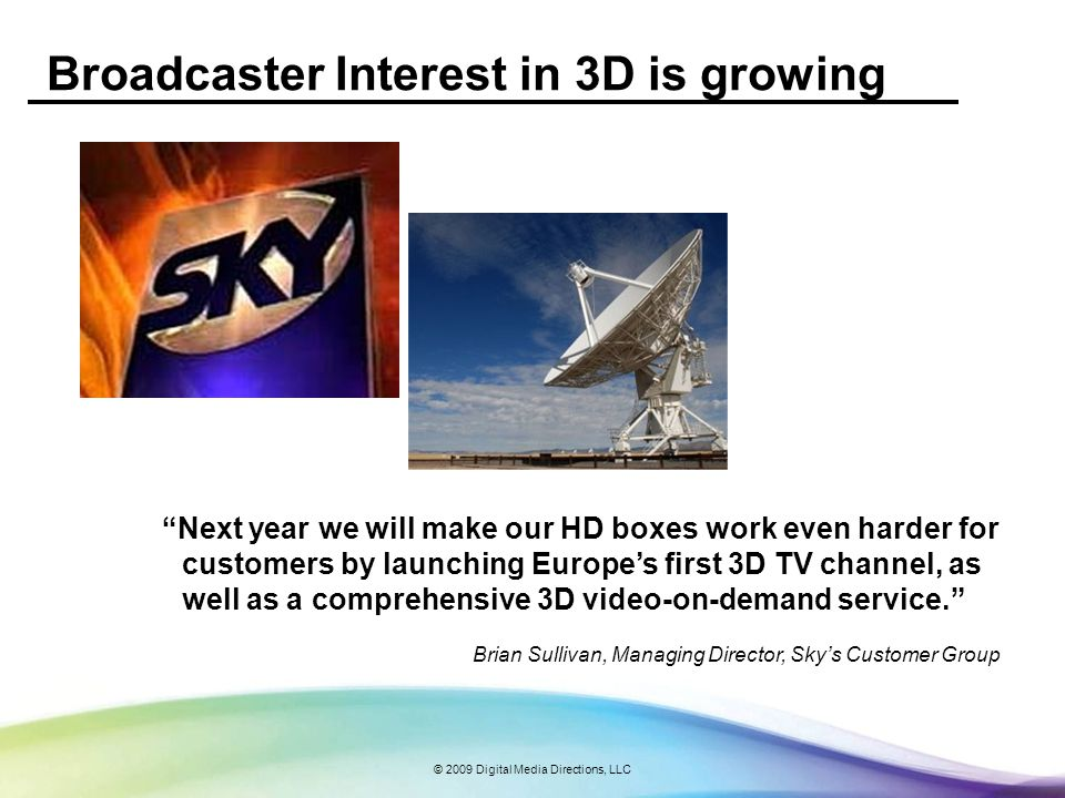 © 2009 Digital Media Directions, LLC Broadcaster Interest in 3D is growing Next year we will make our HD boxes work even harder for customers by launc