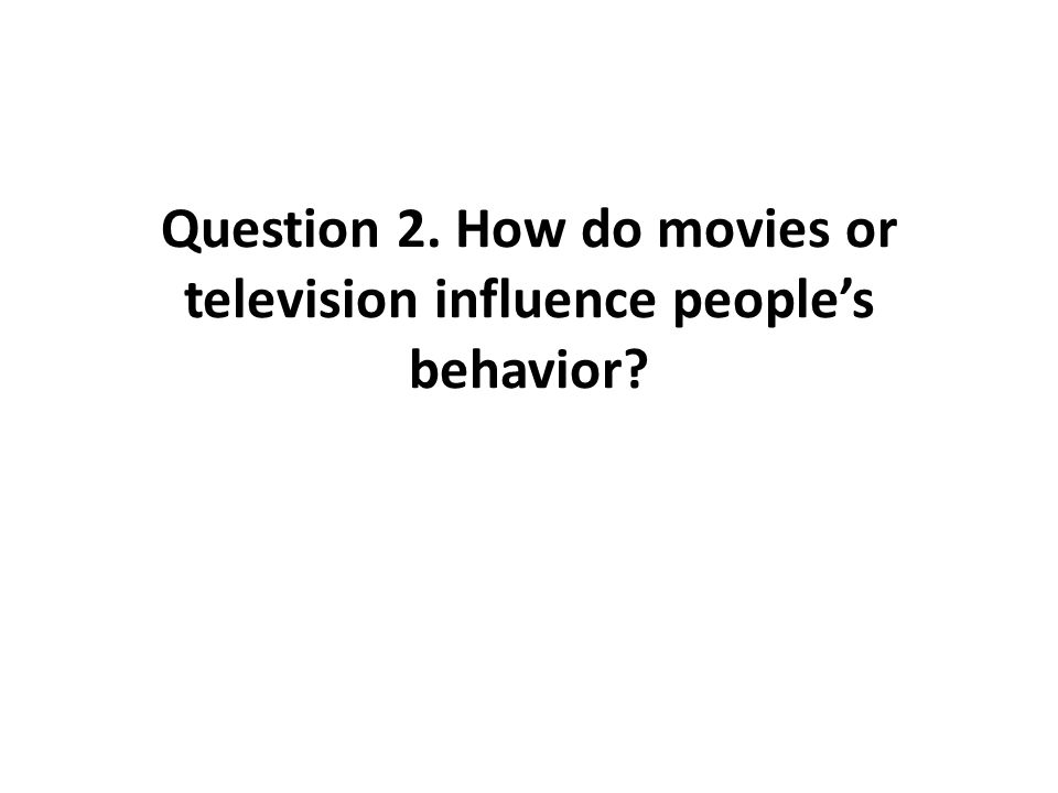 Question 2. How do movies or television influence peoples behavior?