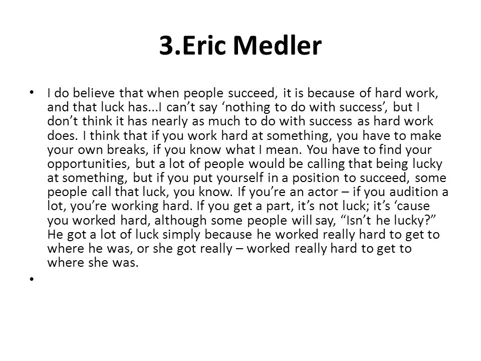 3.Eric Medler I do believe that when people succeed, it is because of hard work, and that luck has...I cant say nothing to do with success, but I dont