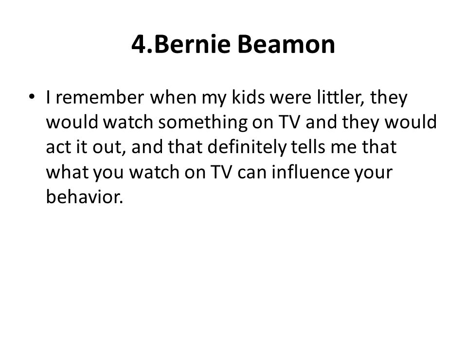 4.Bernie Beamon I remember when my kids were littler, they would watch something on TV and they would act it out, and that definitely tells me that wh