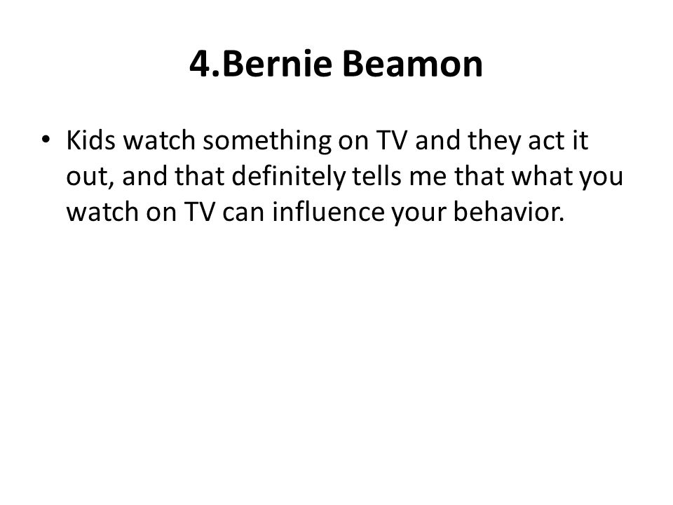 4.Bernie Beamon Kids watch something on TV and they act it out, and that definitely tells me that what you watch on TV can influence your behavior.