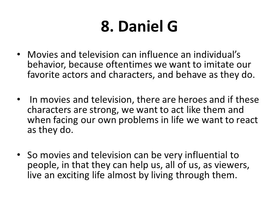 8. Daniel G Movies and television can influence an individuals behavior, because oftentimes we want to imitate our favorite actors and characters, and