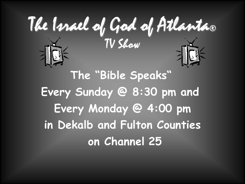 The Israel of God of Atlanta ® TV Show The Bible Speaks Every 8:30 pm and Every 4:00 pm in Dekalb and Fulton Counties on Channel 25
