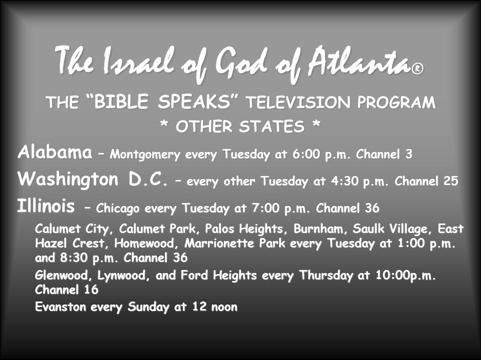 The Israel of God of Atlanta ® THE BIBLE SPEAKS TELEVISION PROGRAM * OTHER STATES * Alabama – Montgomery every Tuesday at 6:00 p.m.