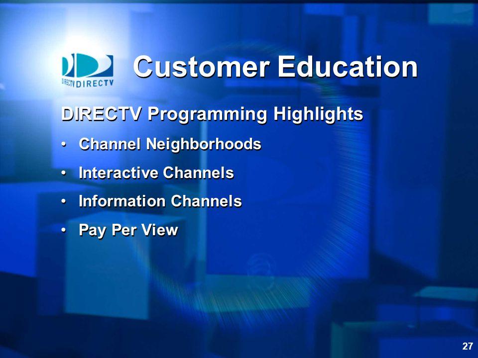 27 Customer Education DIRECTV Programming Highlights Channel Neighborhoods Interactive Channels Information Channels Pay Per View DIRECTV Programming