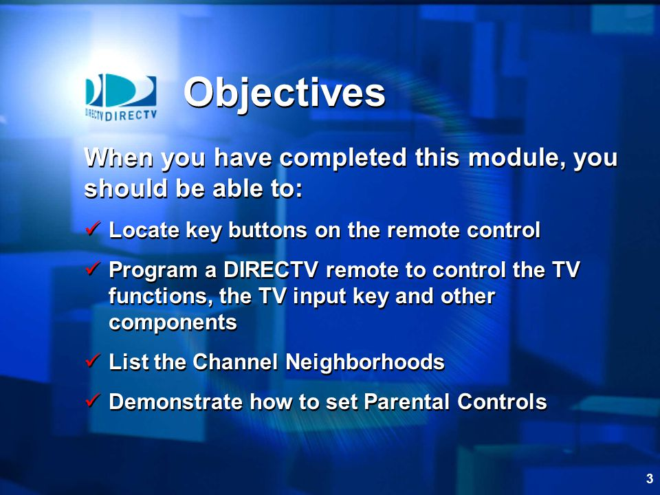 3 Objectives When you have completed this module, you should be able to: Locate key buttons on the remote control Program a DIRECTV remote to control