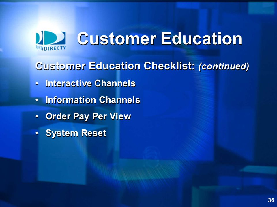 36 Customer Education Customer Education Checklist: (continued) Interactive Channels Information Channels Order Pay Per View System Reset Customer Edu