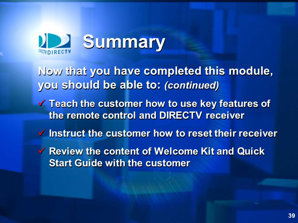 39 Summary Now that you have completed this module, you should be able to: (continued) Teach the customer how to use key features of the remote contro