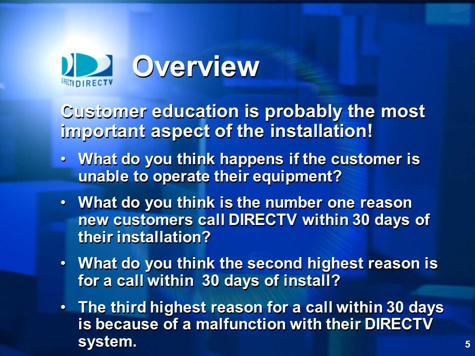 5 Overview Customer education is probably the most important aspect of the installation! What do you think happens if the customer is unable to operat