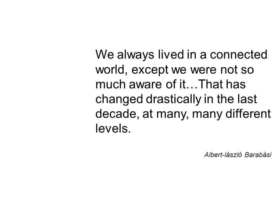 We always lived in a connected world, except we were not so much aware of it…That has changed drastically in the last decade, at many, many different