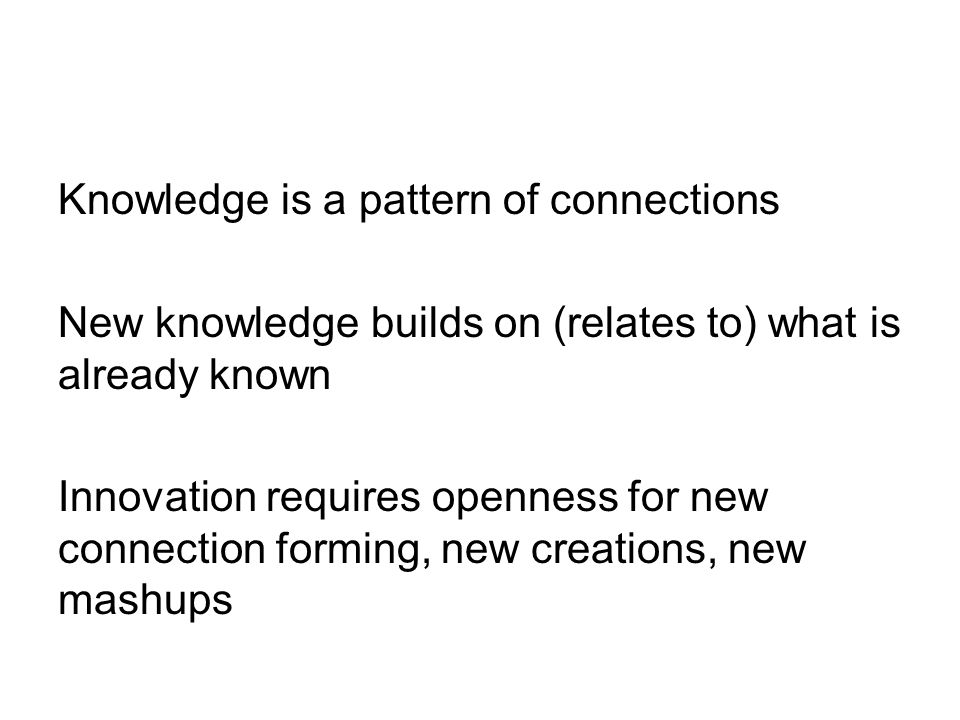 Knowledge is a pattern of connections New knowledge builds on (relates to) what is already known Innovation requires openness for new connection forming, new creations, new mashups