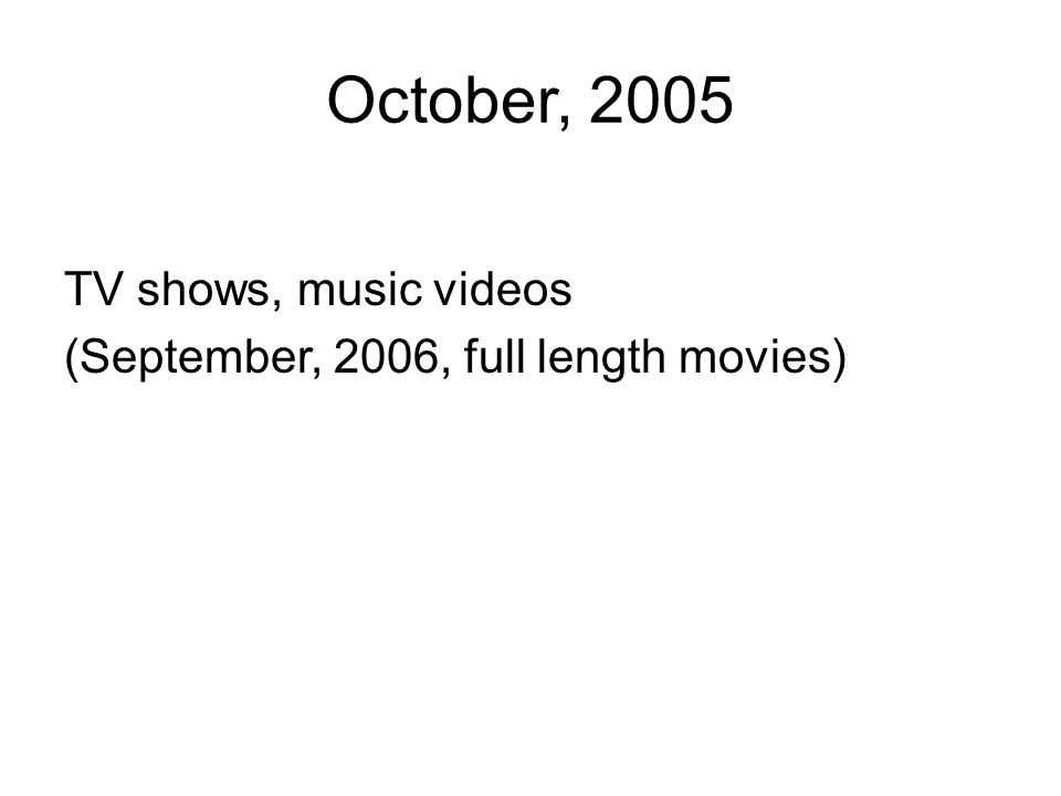 October, 2005 TV shows, music videos (September, 2006, full length movies)