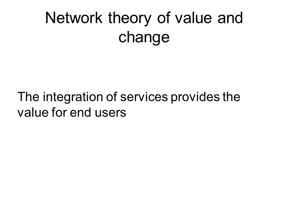 Network theory of value and change The integration of services provides the value for end users