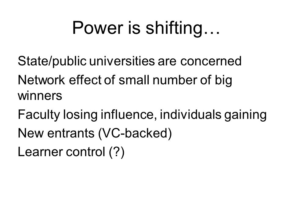 Power is shifting… State/public universities are concerned Network effect of small number of big winners Faculty losing influence, individuals gaining New entrants (VC-backed) Learner control (?)