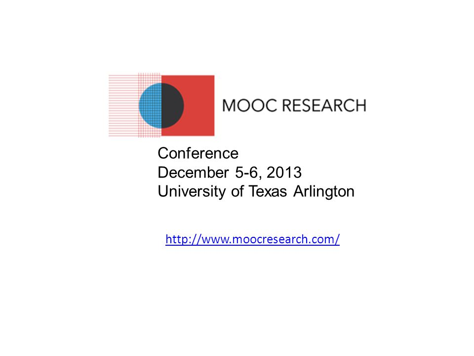 http://www.moocresearch.com/ Conference December 5-6, 2013 University of Texas Arlington