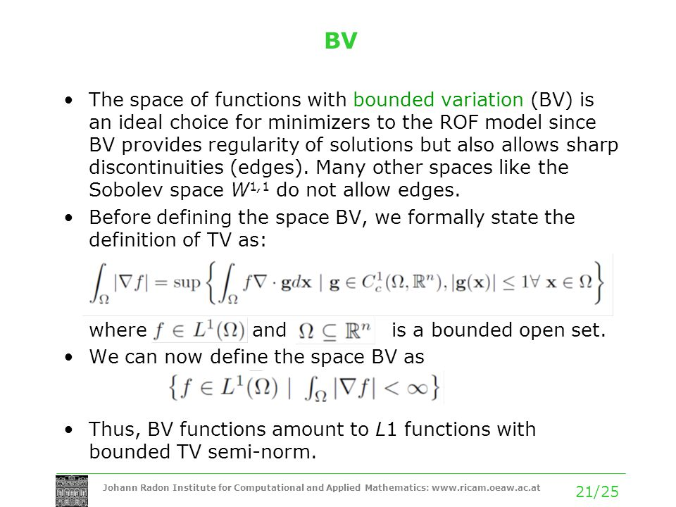 Johann Radon Institute for Computational and Applied Mathematics: www.ricam.oeaw.ac.at 21/25 BV The space of functions with bounded variation (BV) is an ideal choice for minimizers to the ROF model since BV provides regularity of solutions but also allows sharp discontinuities (edges).