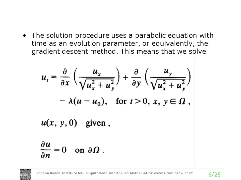 Johann Radon Institute for Computational and Applied Mathematics: www.ricam.oeaw.ac.at 6/25 The solution procedure uses a parabolic equation with time