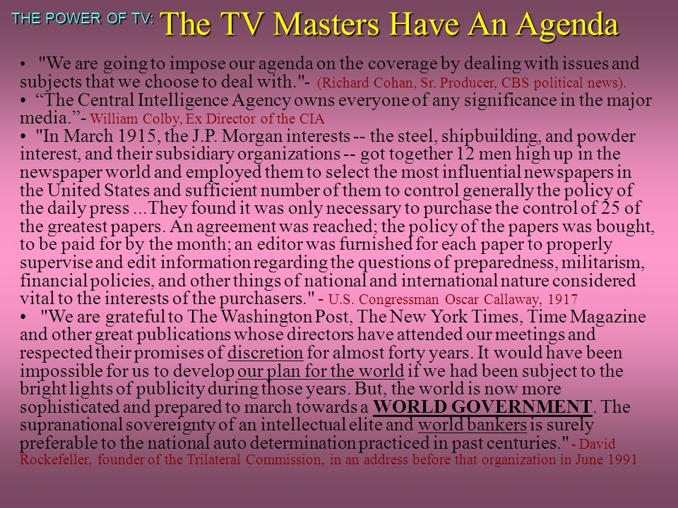 THE POWER OF TV: The TV Masters Have An Agenda We are going to impose our agenda on the coverage by dealing with issues and subjects that we choose to deal with. - (Richard Cohan, Sr.