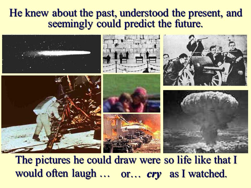 He knew about the past, understood the present, and seemingly could predict the future.