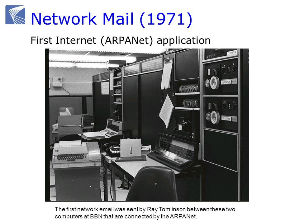 Network Mail (1971) First Internet (ARPANet) application The first network email was sent by Ray Tomlinson between these two computers at BBN that are connected by the ARPANet.