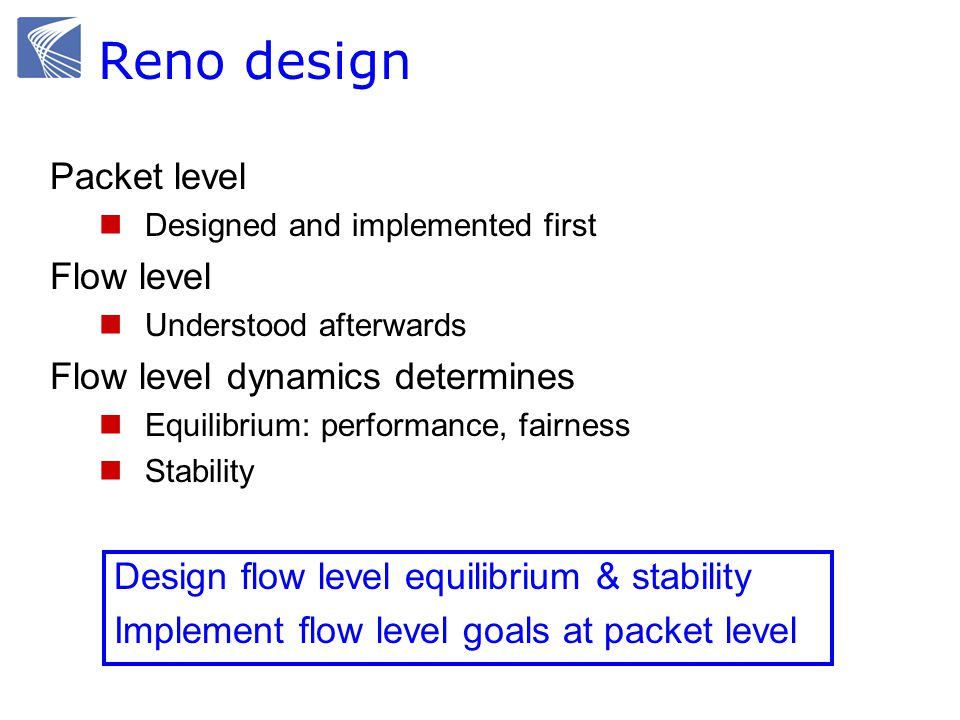 Packet level Designed and implemented first Flow level Understood afterwards Flow level dynamics determines Equilibrium: performance, fairness Stability Design flow level equilibrium & stability Implement flow level goals at packet level Reno design